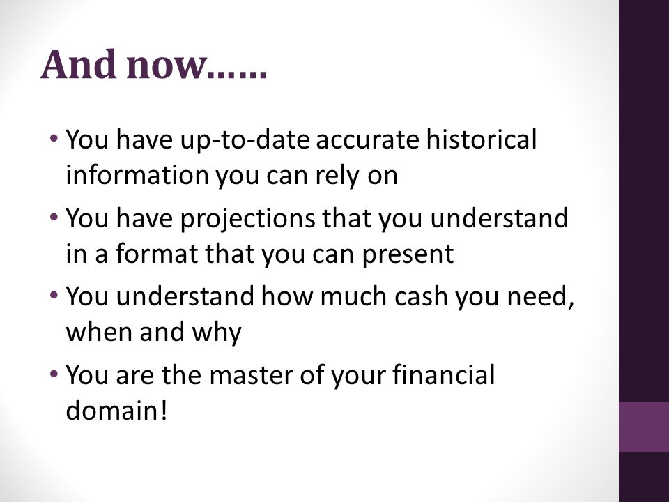 And now…… You have up-to-date accurate historical information you can rely on You have projections that you understand in a format that you can present You understand how much cash you need, when and why You are the master of your financial domain!