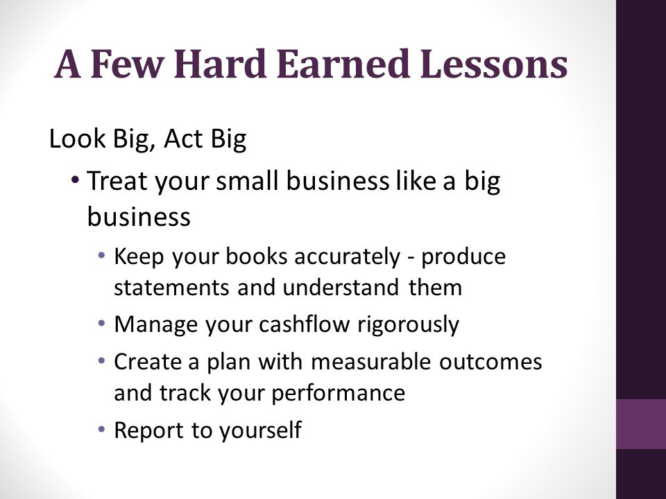 A Few Hard Earned Lessons Look Big, Act Big Treat your small business like a big business Keep your books accurately - produce statements and understand them Manage your cashflow rigorously Create a plan with measurable outcomes and track your performance Report to yourself