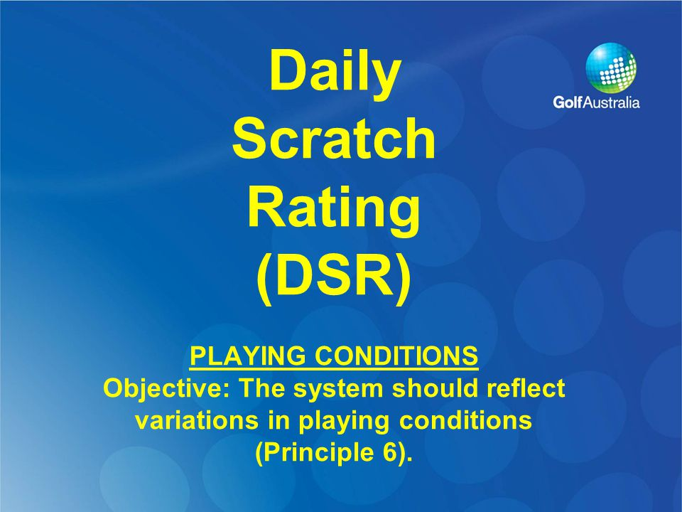 Daily Scratch Rating (DSR) PLAYING CONDITIONS Objective: The system should reflect variations in playing conditions (Principle 6).
