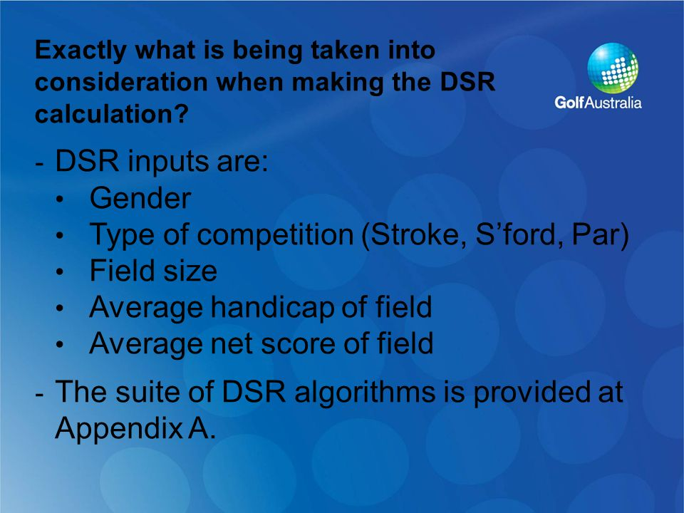 - DSR inputs are: Gender Type of competition (Stroke, S'ford, Par) Field size Average handicap of field Average net score of field - The suite of DSR algorithms is provided at Appendix A.