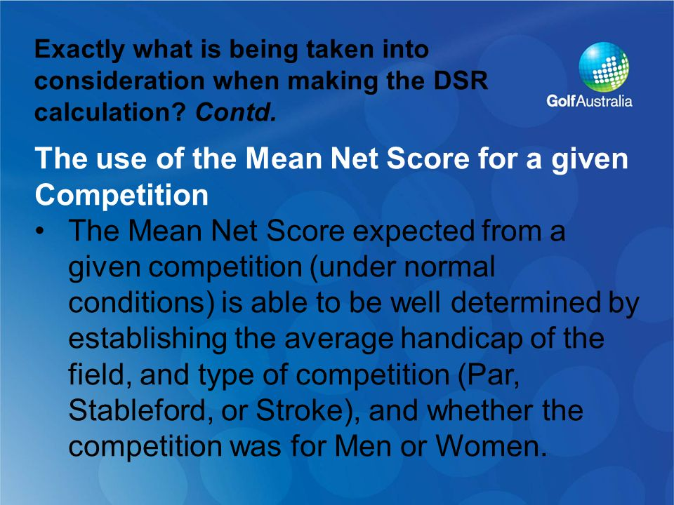 The use of the Mean Net Score for a given Competition The Mean Net Score expected from a given competition (under normal conditions) is able to be well determined by establishing the average handicap of the field, and type of competition (Par, Stableford, or Stroke), and whether the competition was for Men or Women.
