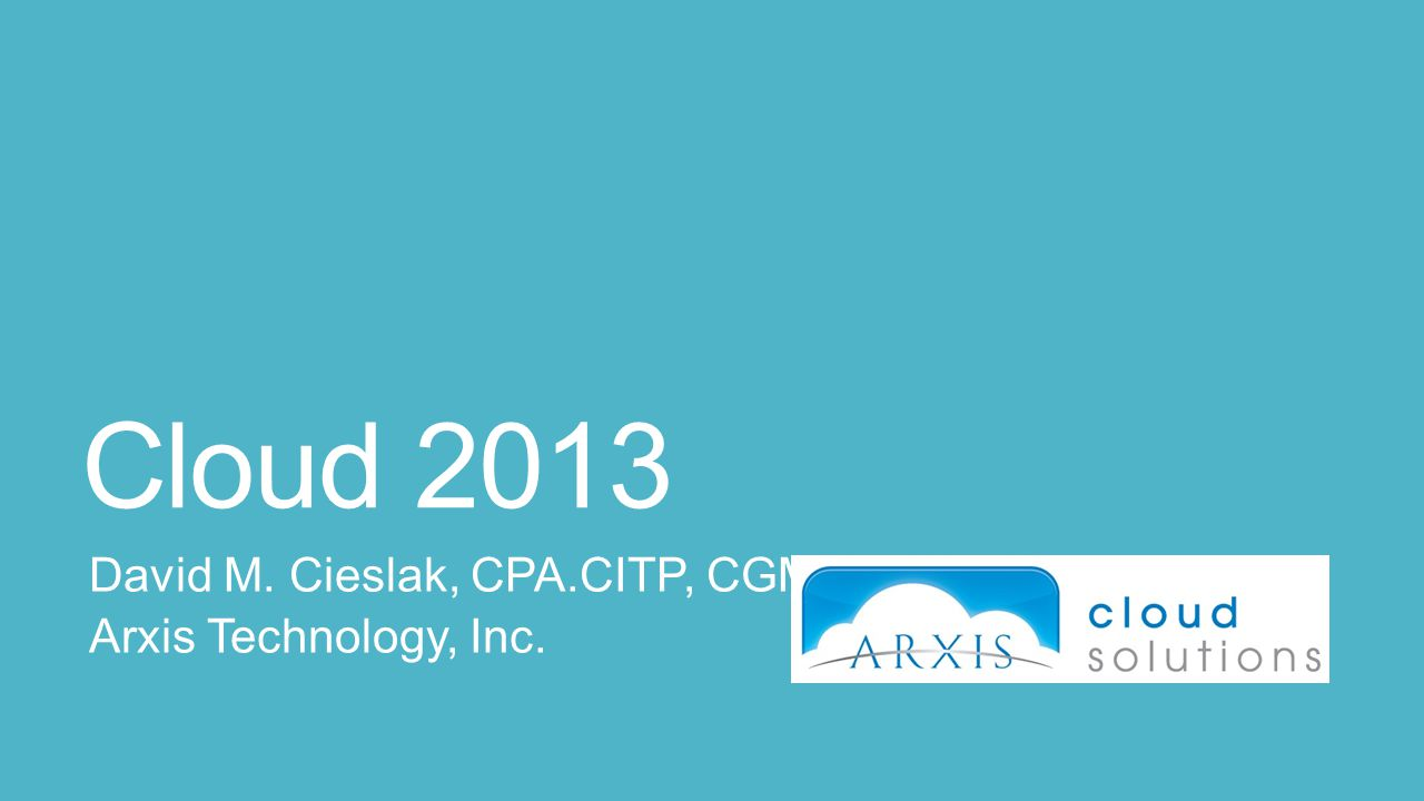Cloud 2013 David M. Cieslak, CPA.CITP, CGMA Arxis Technology, Inc.