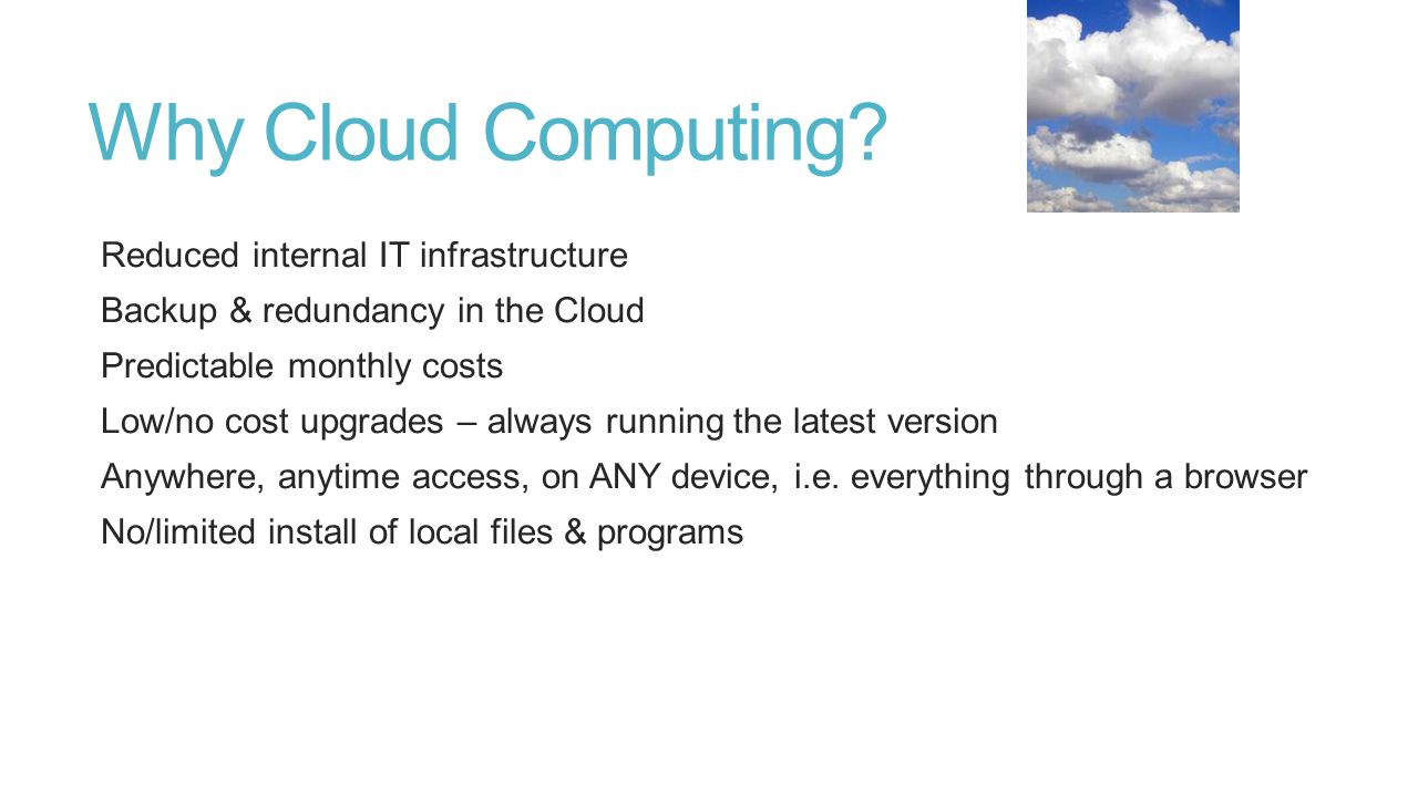 Why Cloud Computing? Reduced internal IT infrastructure Backup & redundancy in the Cloud Predictable monthly costs Low/no cost upgrades – always runni