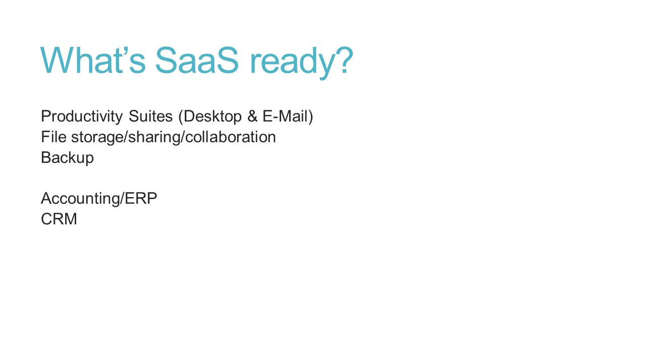 What's SaaS ready? Productivity Suites (Desktop & E-Mail) File storage/sharing/collaboration Backup Accounting/ERP CRM