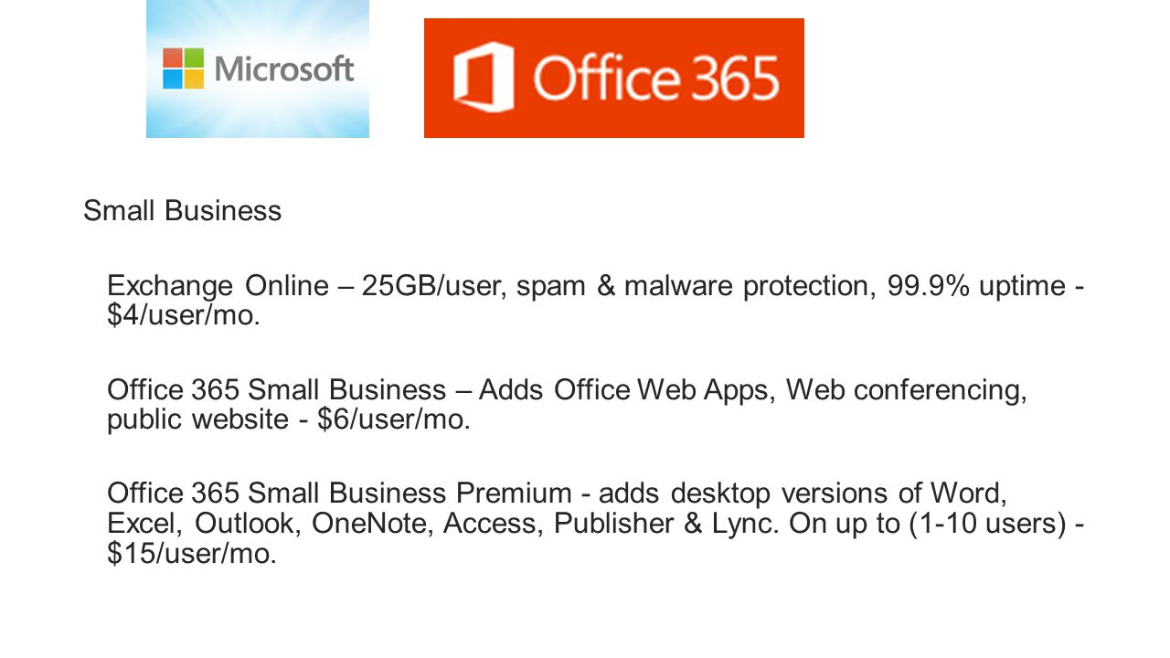 Small Business Exchange Online – 25GB/user, spam & malware protection, 99.9% uptime - $4/user/mo. Office 365 Small Business – Adds Office Web Apps, We