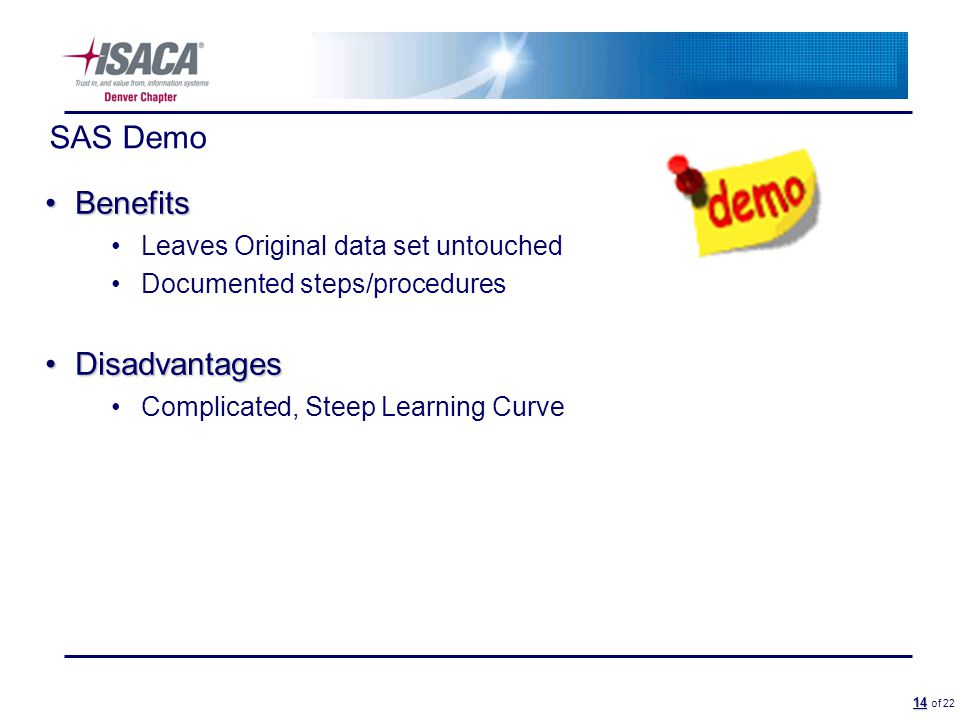 14 14 of 22 SAS Demo BenefitsBenefits Leaves Original data set untouched Documented steps/procedures DisadvantagesDisadvantages Complicated, Steep Learning Curve