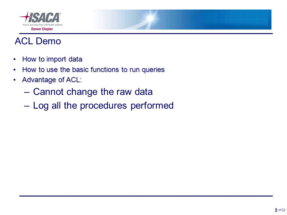 9 9 of 22 ACL Demo How to import dataHow to import data How to use the basic functions to run queriesHow to use the basic functions to run queries Advantage of ACL:Advantage of ACL: –Cannot change the raw data –Log all the procedures performed