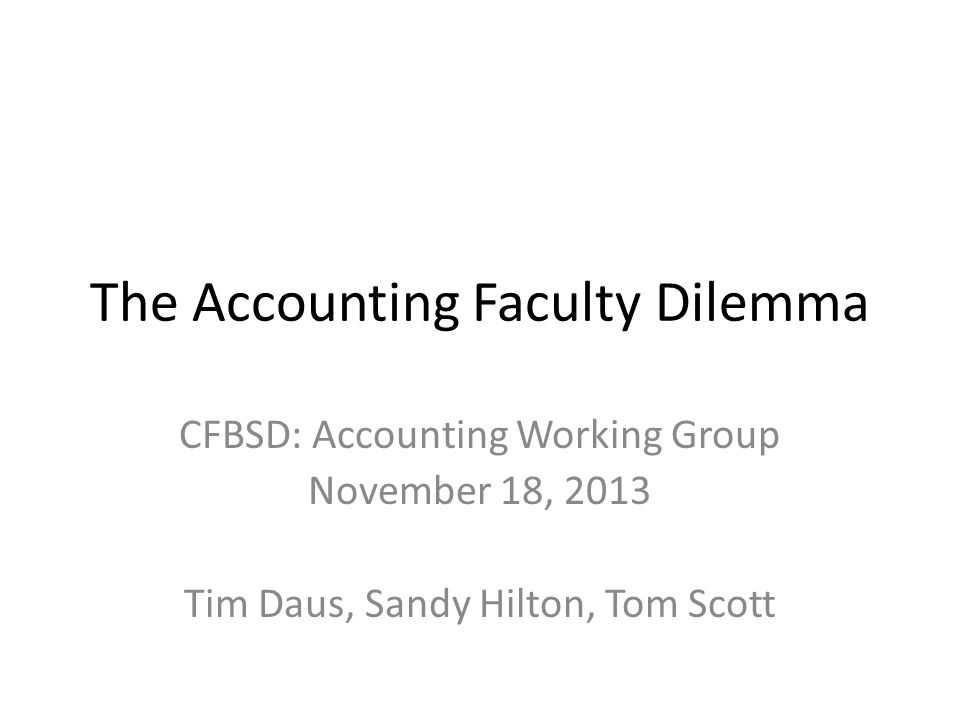 The Accounting Faculty Dilemma CFBSD: Accounting Working Group November 18, 2013 Tim Daus, Sandy Hilton, Tom Scott