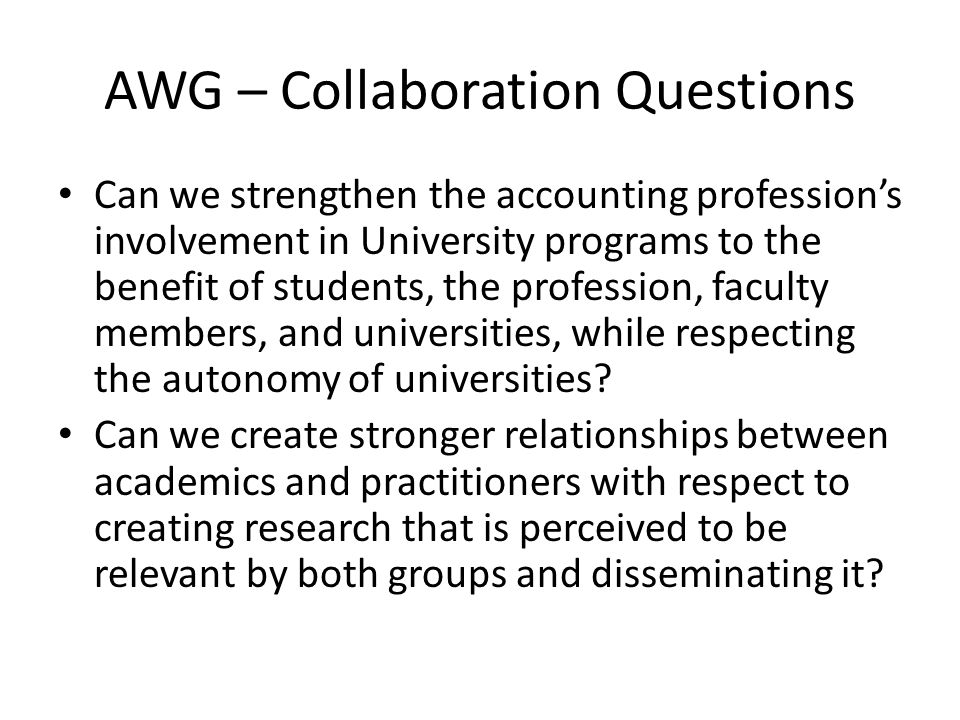 AWG – Collaboration Questions Can we strengthen the accounting profession's involvement in University programs to the benefit of students, the profession, faculty members, and universities, while respecting the autonomy of universities.