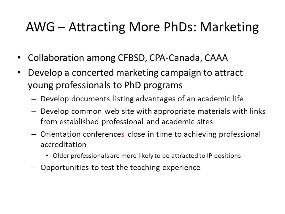 AWG – Attracting More PhDs: Marketing Collaboration among CFBSD, CPA-Canada, CAAA Develop a concerted marketing campaign to attract young professionals to PhD programs – Develop documents listing advantages of an academic life – Develop common web site with appropriate materials with links from established professional and academic sites – Orientation conferences close in time to achieving professional accreditation Older professionals are more likely to be attracted to IP positions – Opportunities to test the teaching experience