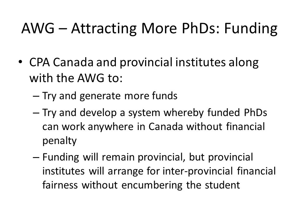 AWG – Attracting More PhDs: Funding CPA Canada and provincial institutes along with the AWG to: – Try and generate more funds – Try and develop a system whereby funded PhDs can work anywhere in Canada without financial penalty – Funding will remain provincial, but provincial institutes will arrange for inter-provincial financial fairness without encumbering the student
