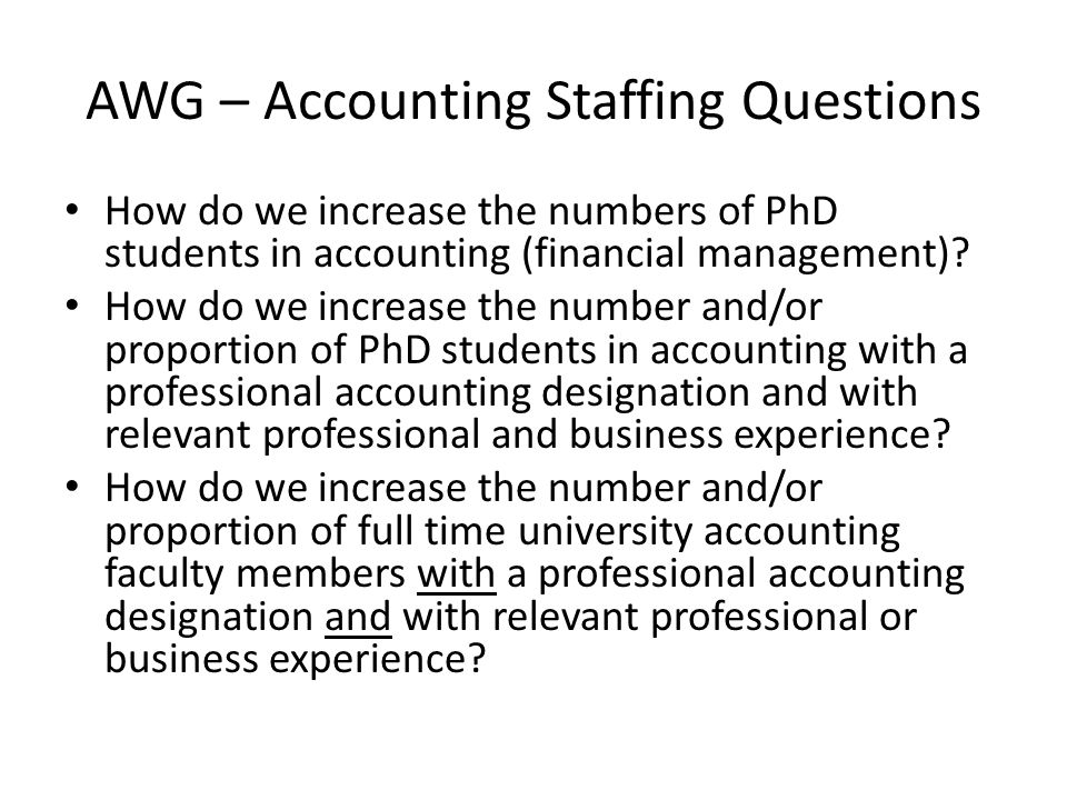 AWG – Accounting Staffing Questions How do we increase the numbers of PhD students in accounting (financial management).