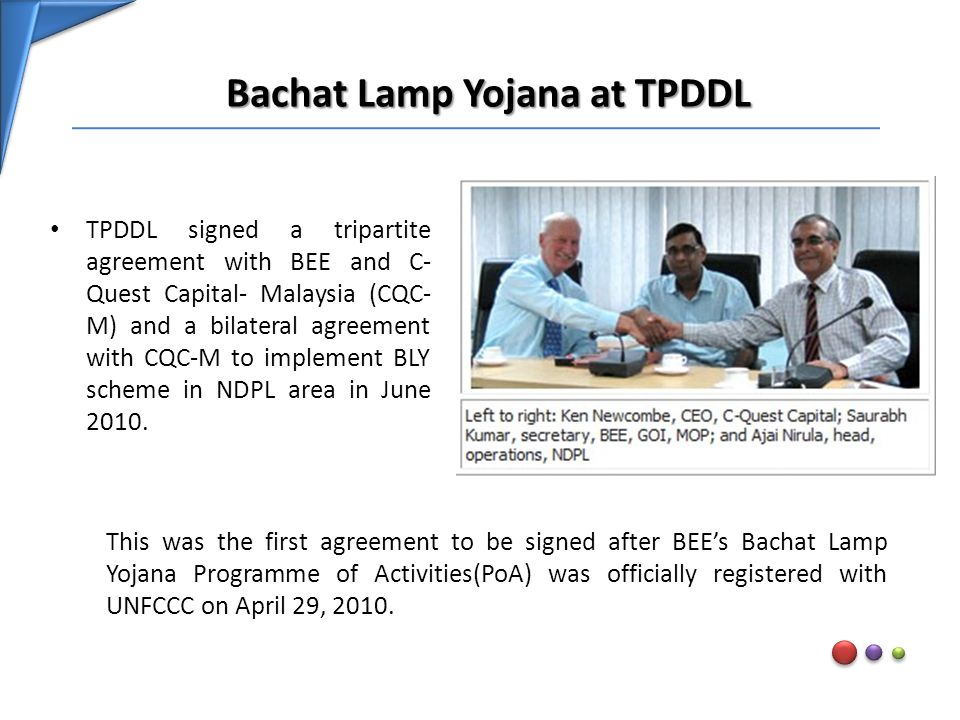 Bachat Lamp Yojana at TPDDL TPDDL signed a tripartite agreement with BEE and C- Quest Capital- Malaysia (CQC- M) and a bilateral agreement with CQC-M to implement BLY scheme in NDPL area in June 2010.