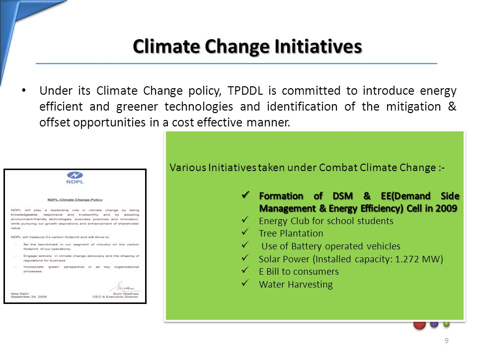 Climate Change Initiatives Climate Change Initiatives Under its Climate Change policy, TPDDL is committed to introduce energy efficient and greener technologies and identification of the mitigation & offset opportunities in a cost effective manner.