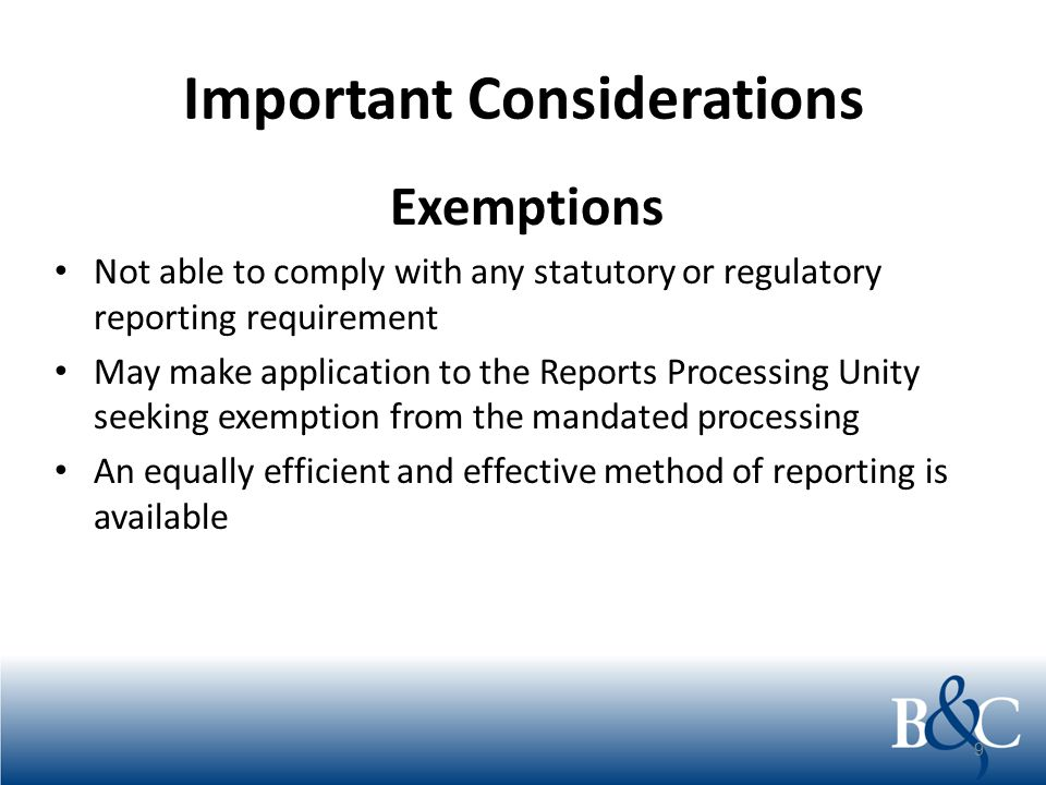Important Considerations Exemptions Not able to comply with any statutory or regulatory reporting requirement May make application to the Reports Proc