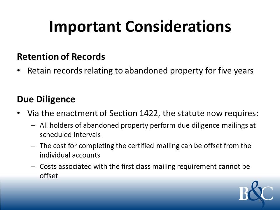 Important Considerations Retention of Records Retain records relating to abandoned property for five years Due Diligence Via the enactment of Section