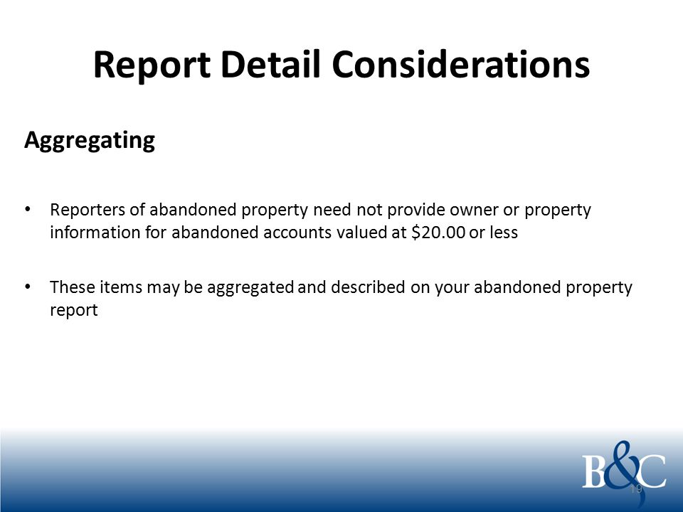 Report Detail Considerations Aggregating Reporters of abandoned property need not provide owner or property information for abandoned accounts valued