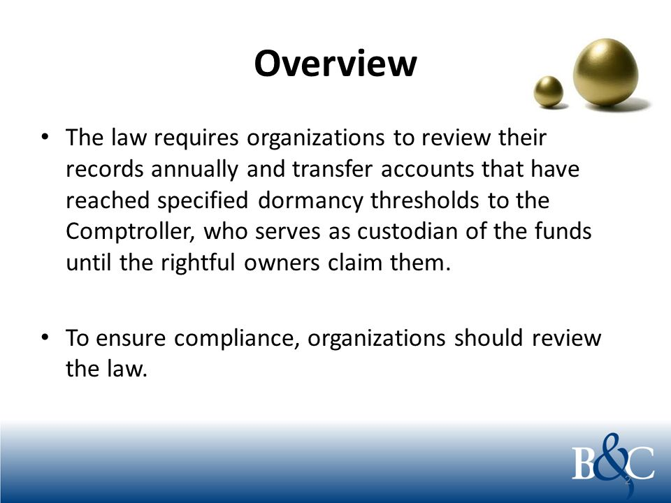 Overview The law requires organizations to review their records annually and transfer accounts that have reached specified dormancy thresholds to the