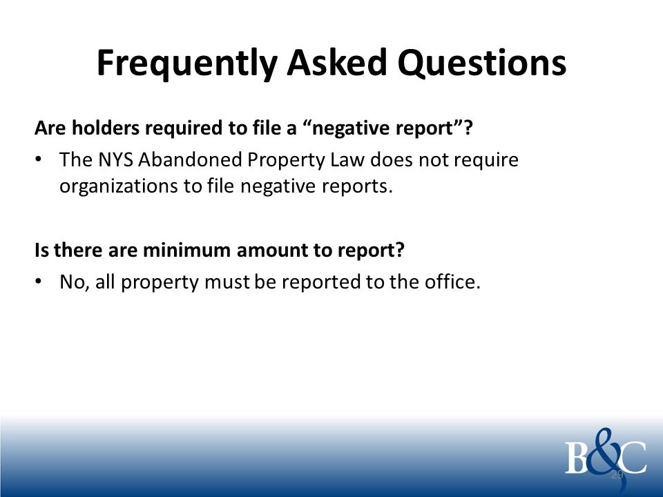 """Frequently Asked Questions Are holders required to file a """"negative report""""? The NYS Abandoned Property Law does not require organizations to file neg"""
