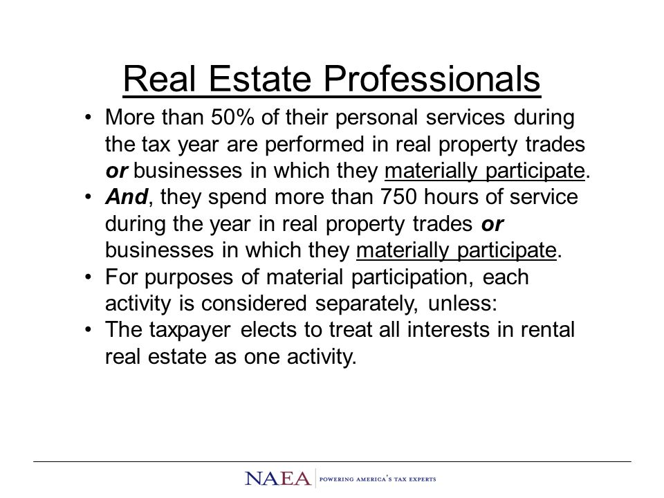 Real Estate Professionals More than 50% of their personal services during the tax year are performed in real property trades or businesses in which they materially participate.