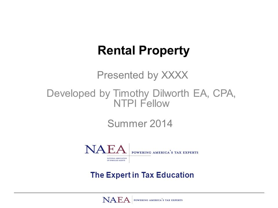Rental Property Developed by Timothy Dilworth EA, CPA, NTPI Fellow Presented by XXXX Summer 2014 The Expert in Tax Education