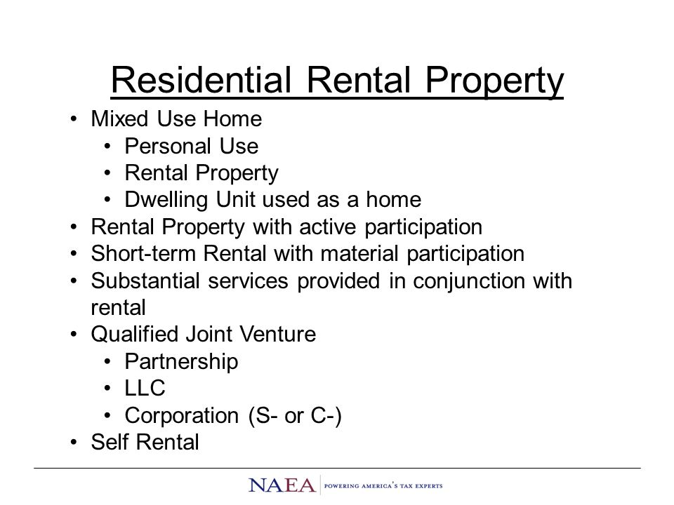 Residential Rental Property Mixed Use Home Personal Use Rental Property Dwelling Unit used as a home Rental Property with active participation Short-term Rental with material participation Substantial services provided in conjunction with rental Qualified Joint Venture Partnership LLC Corporation (S- or C-) Self Rental