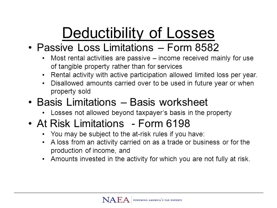 Deductibility of Losses Passive Loss Limitations – Form 8582 Most rental activities are passive – income received mainly for use of tangible property rather than for services Rental activity with active participation allowed limited loss per year.