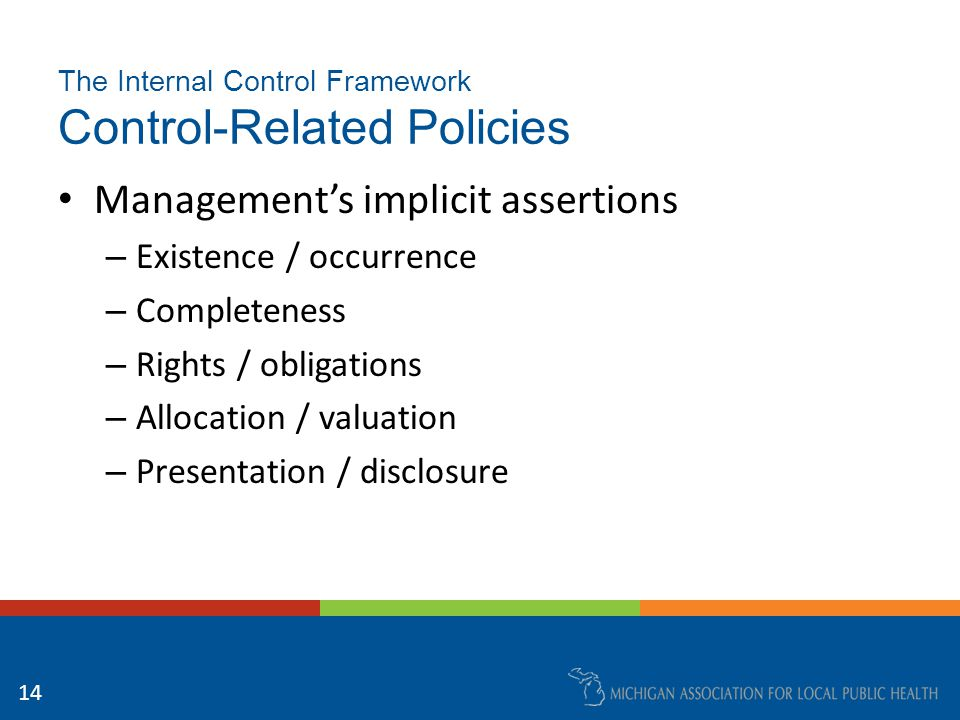 15 The Internal Control Framework Control-Related Policies – Authorization – Properly designed records – Security of assets and records – Segregation of incompatible duties – Periodic reconciliations – Periodic verifications – Analytical review – Timely external reporting (GAAP) Policies and procedures