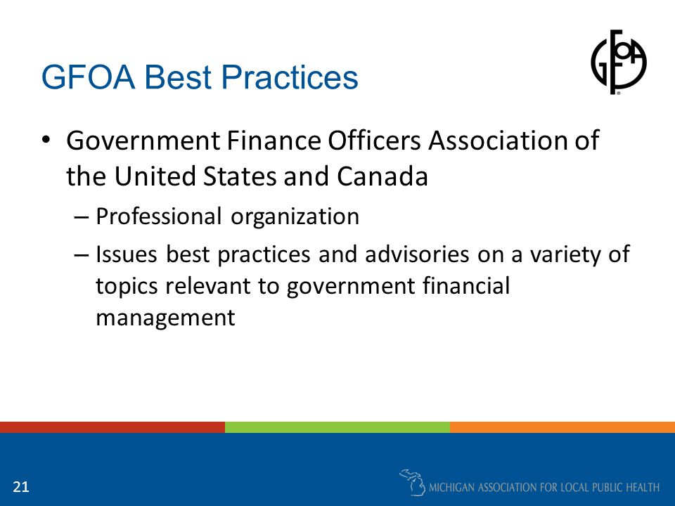GFOA Best Practices Government Finance Officers Association of the United States and Canada – Professional organization – Issues best practices and advisories on a variety of topics relevant to government financial management 21