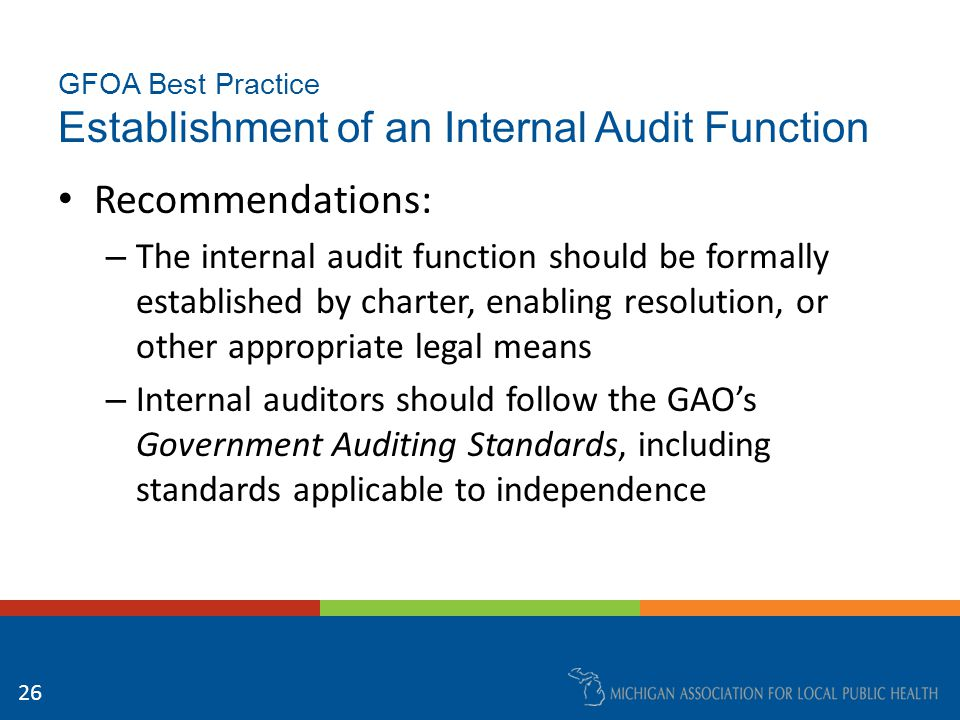 GFOA Best Practice Establishment of an Internal Audit Function Recommendations: – The internal audit function should be formally established by charter, enabling resolution, or other appropriate legal means – Internal auditors should follow the GAO's Government Auditing Standards, including standards applicable to independence 26