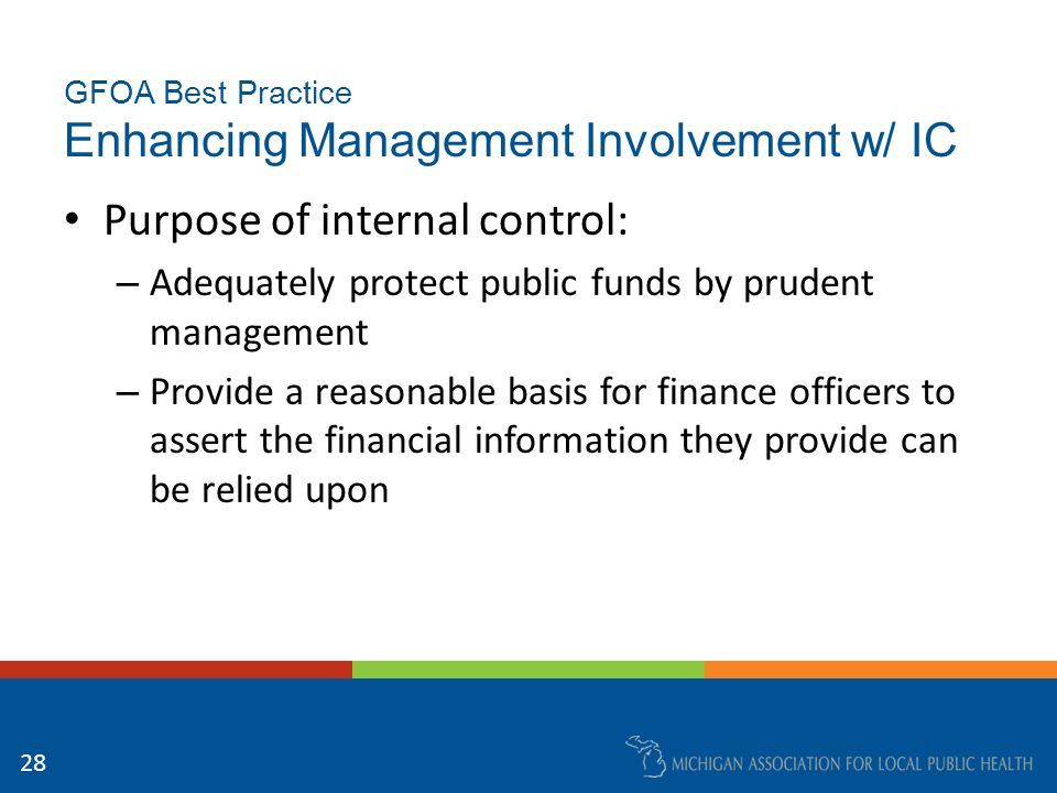 GFOA Best Practice Enhancing Management Involvement w/ IC Stakeholders in internal control: – Independent auditors provide assistance in meeting internal control-related responsibilities, but are not a substitute for management's direct and informed involvement with internal controls – Elected officials must ensure that managers who report to them fulfill their responsibilities in implementing IC 29