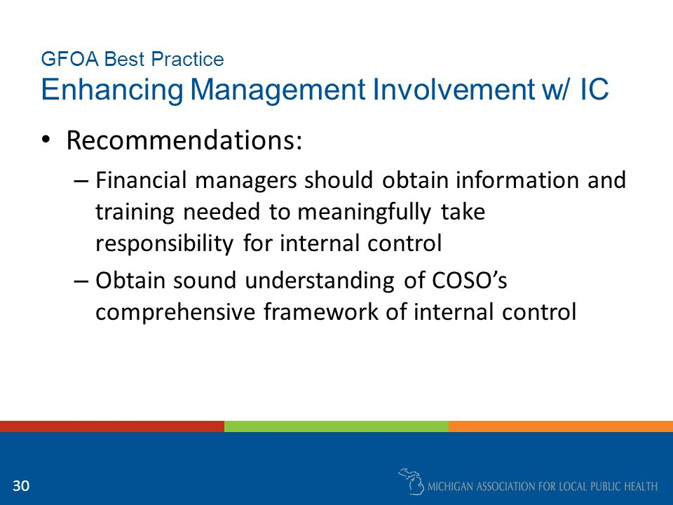 GFOA Best Practice Enhancing Management Involvement w/ IC Recommendations: – Internal control procedures should be documented – Design a practical means for lower level employees to report instances of management override of controls that could be indicative of fraud – Internal controls should be monitored and reevaluated for adequacy 31
