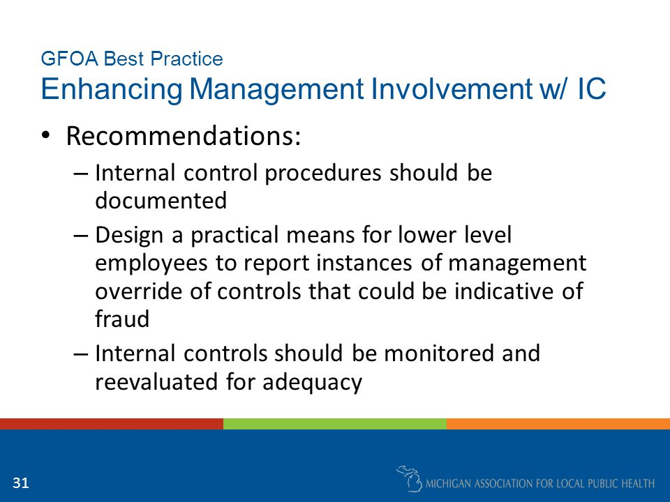 GFOA Best Practice Enhancing Management Involvement w/ IC Recommendations: – Evaluations of controls should include effectiveness and timeliness of corrective action for identified deficiencies – Control effectiveness requires a baseline for future monitoring, which should be adjusted for changes in controls – Corrective action plans should have timetables and be monitored 32