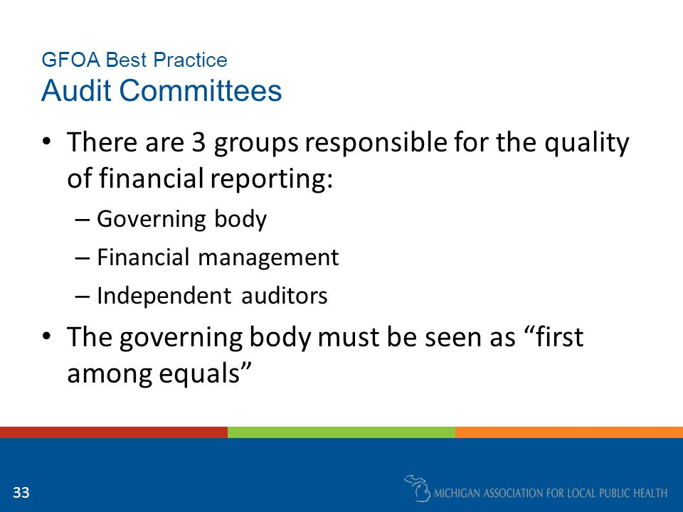 GFOA Best Practice Audit Committees Audit Committees are a practical means for a governing body to provide much needed independent review and oversight of: – the government's financial reporting processes, – internal controls, and – the independent auditors 34