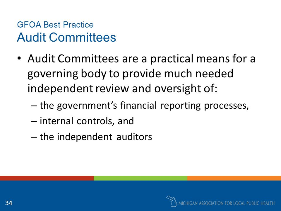 GFOA Best Practice Audit Committees Selected recommendations: – The governing body of every state and local government should establish an audit committee – The audit committee should be formally established by charter, enabling resolution, or other appropriate legal means 35