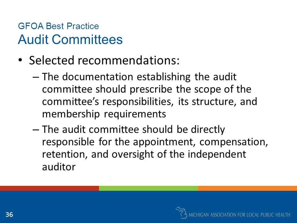 GFOA Best Practice Audit Committees Selected recommendations: – The documentation establishing the audit committee should prescribe the scope of the committee's responsibilities, its structure, and membership requirements – The audit committee should be directly responsible for the appointment, compensation, retention, and oversight of the independent auditor 36