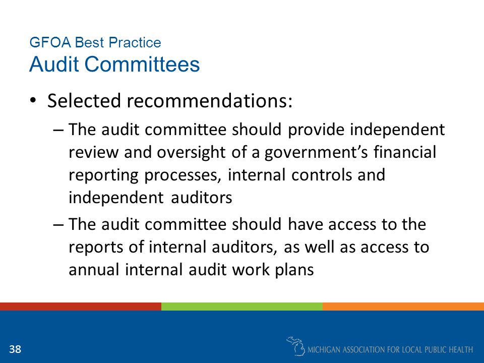 GFOA Best Practice Audit Committees Selected recommendations: – The audit committee should provide independent review and oversight of a government's financial reporting processes, internal controls and independent auditors – The audit committee should have access to the reports of internal auditors, as well as access to annual internal audit work plans 38