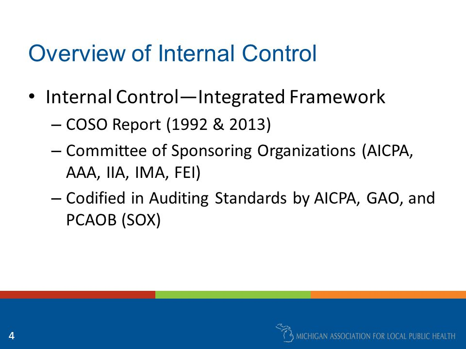 Overview of Internal Control Internal Control—Integrated Framework – COSO Report (1992 & 2013) – Committee of Sponsoring Organizations (AICPA, AAA, IIA, IMA, FEI) – Codified in Auditing Standards by AICPA, GAO, and PCAOB (SOX) 4