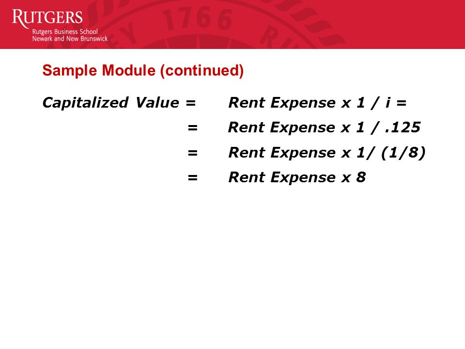 Sample Module (continued) Capitalized Value = Rent Expense x 1 / i = = Rent Expense x 1 /.125 = Rent Expense x 1/ (1/8) = Rent Expense x 8