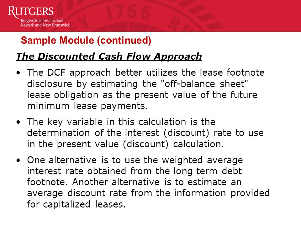 Sample Module (continued) The Discounted Cash Flow Approach The DCF approach better utilizes the lease footnote disclosure by estimating the off-balance sheet lease obligation as the present value of the future minimum lease payments.