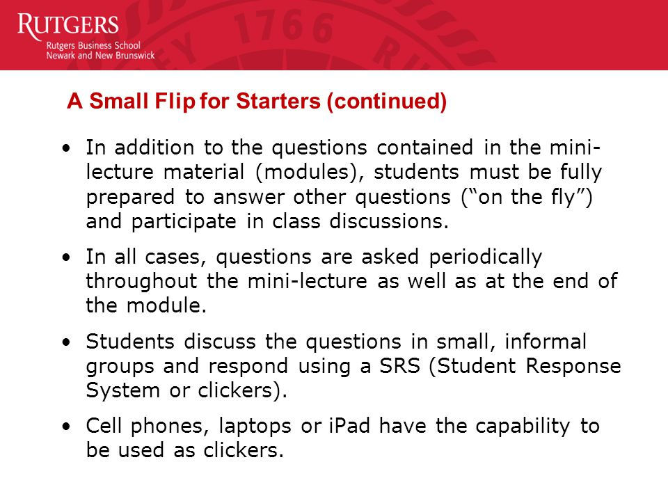 A Small Flip for Starters (continued) In addition to the questions contained in the mini- lecture material (modules), students must be fully prepared to answer other questions ( on the fly ) and participate in class discussions.