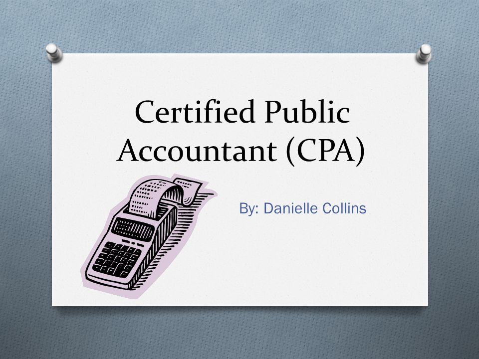 Certified Public Accountant (CPA) By: Danielle Collins