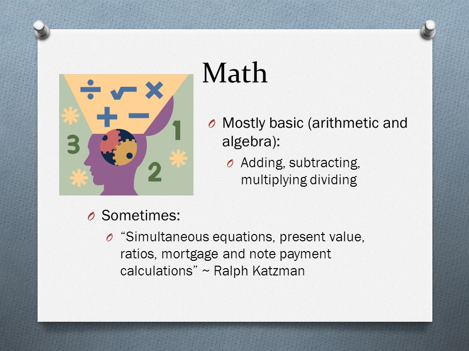 Math O Mostly basic (arithmetic and algebra): O Adding, subtracting, multiplying dividing O Sometimes: O Simultaneous equations, present value, ratios, mortgage and note payment calculations ~ Ralph Katzman