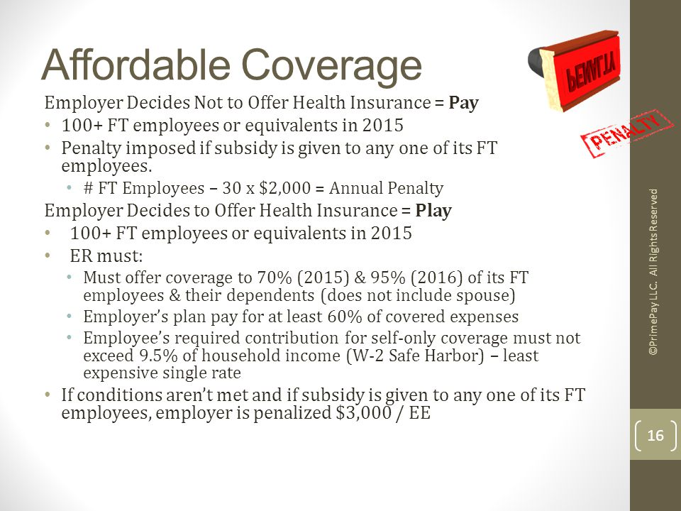 Affordable Coverage 16 Employer Decides Not to Offer Health Insurance = Pay 100+ FT employees or equivalents in 2015 Penalty imposed if subsidy is given to any one of its FT employees.