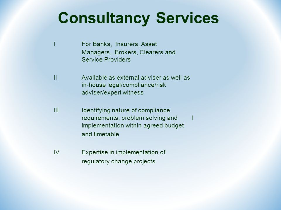 Consultancy Services IFor Banks, Insurers, Asset Managers, Brokers, Clearers and Service Providers IIAvailable as external adviser as well as in-house legal/compliance/risk adviser/expert witness IIIIdentifying nature of compliance requirements; problem solving and I implementation within agreed budget and timetable IV Expertise in implementation of regulatory change projects