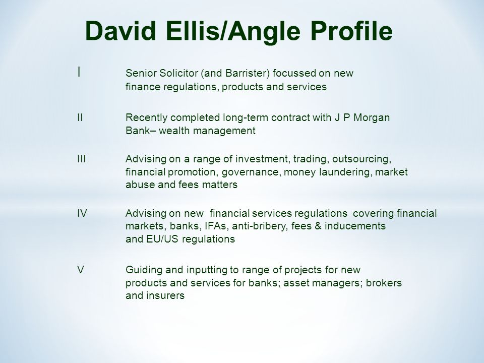 David Ellis/Angle Profile I Senior Solicitor (and Barrister) focussed on new finance regulations, products and services IIRecently completed long-term contract with J P Morgan Bank– wealth management IIIAdvising on a range of investment, trading, outsourcing, financial promotion, governance, money laundering, market abuse and fees matters IVAdvising on new financial services regulations covering financial markets, banks, IFAs, anti-bribery, fees & inducements and EU/US regulations VGuiding and inputting to range of projects for new products and services for banks; asset managers; brokers and insurers