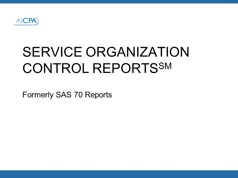 SERVICE ORGANIZATION CONTROL REPORTS SM Formerly SAS 70 Reports