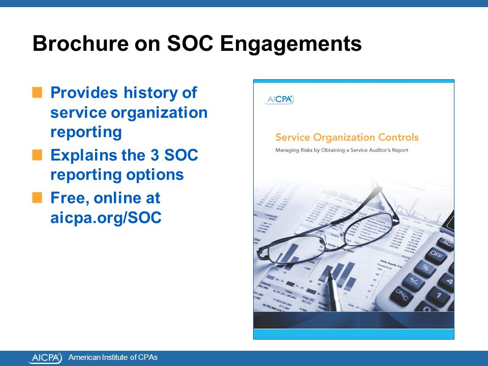American Institute of CPAs Brochure on SOC Engagements Provides history of service organization reporting Explains the 3 SOC reporting options Free, online at aicpa.org/SOC