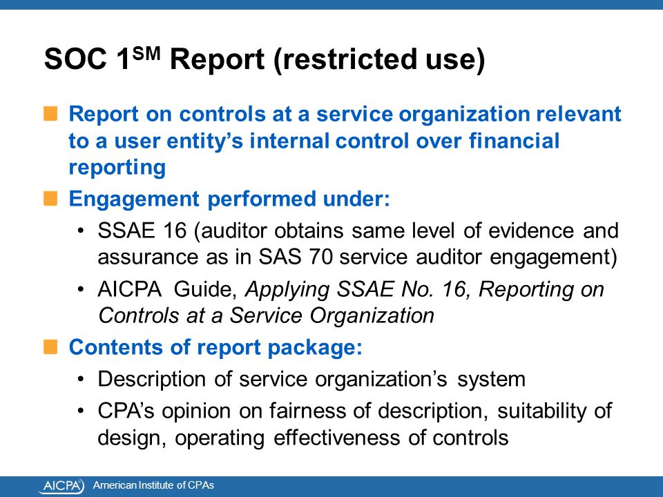 American Institute of CPAs SOC 1 SM Report (restricted use) Report on controls at a service organization relevant to a user entity's internal control over financial reporting Engagement performed under: SSAE 16 (auditor obtains same level of evidence and assurance as in SAS 70 service auditor engagement) AICPA Guide, Applying SSAE No.