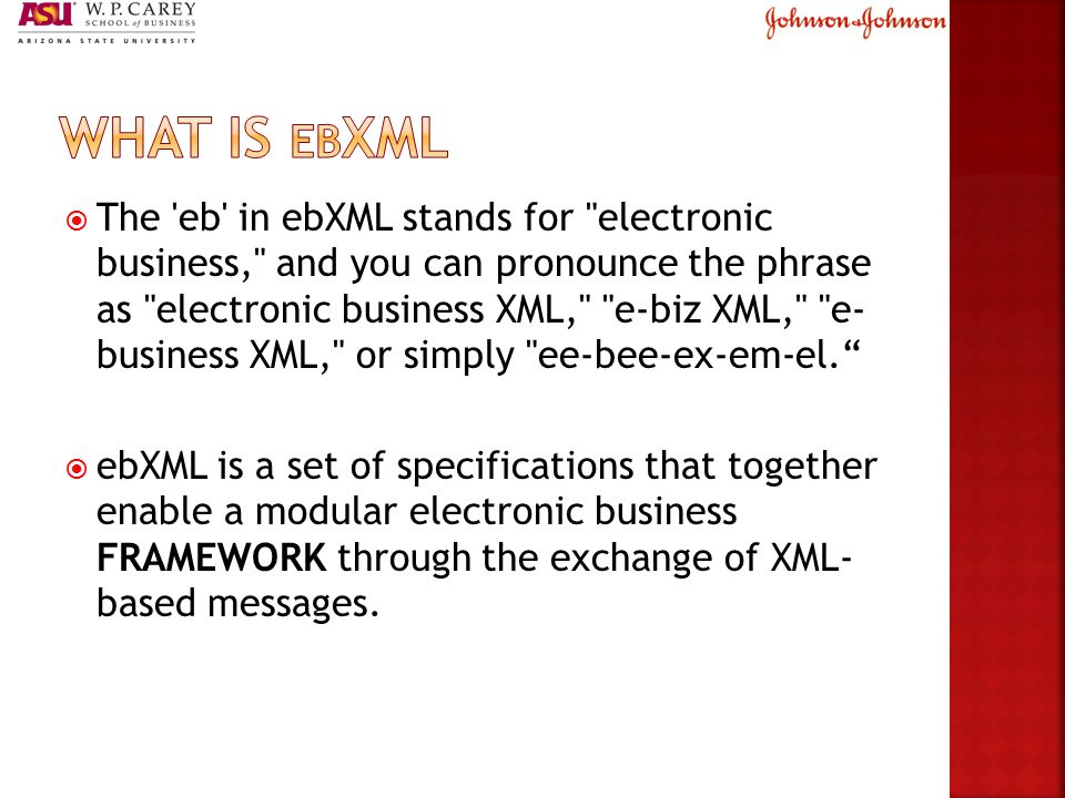  The eb in ebXML stands for electronic business, and you can pronounce the phrase as electronic business XML, e-biz XML, e- business XML, or simply ee-bee-ex-em-el.  ebXML is a set of specifications that together enable a modular electronic business FRAMEWORK through the exchange of XML- based messages.